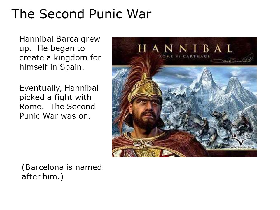The Second Punic War Hannibal Barca grew up. He began to create a kingdom for himself in Spain.