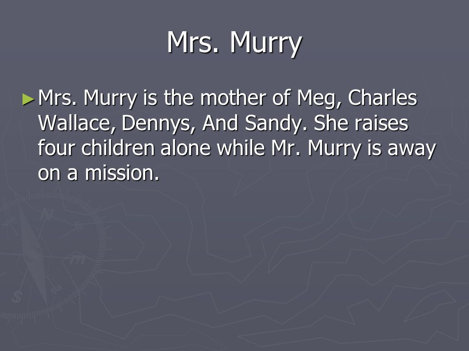 Mrs. Murry Mrs. Murry is the mother of Meg, Charles Wallace, Dennys, And Sandy.