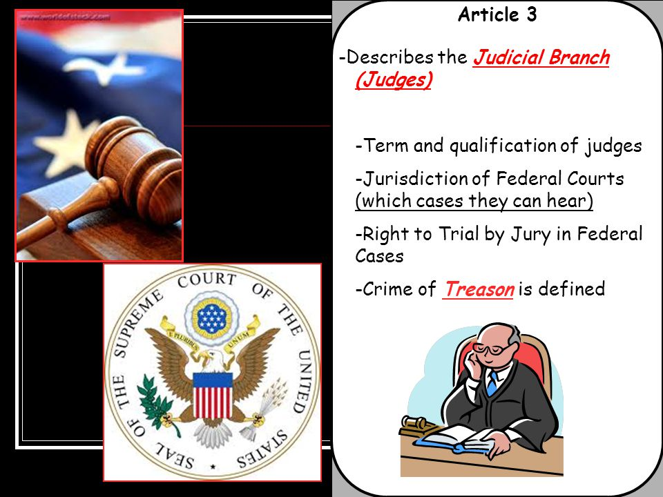 Article 3 -Describes the Judicial Branch (Judges) -Term and qualification of judges. -Jurisdiction of Federal Courts (which cases they can hear)