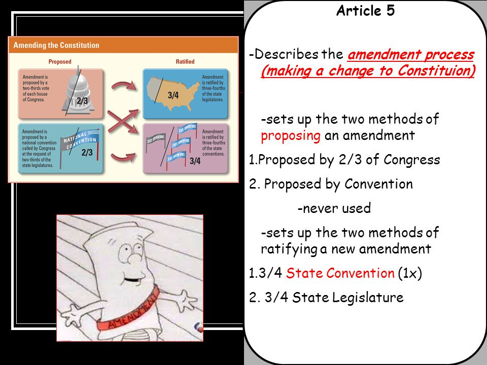 Article 5 -Describes the amendment process (making a change to Constituion) -sets up the two methods of proposing an amendment.