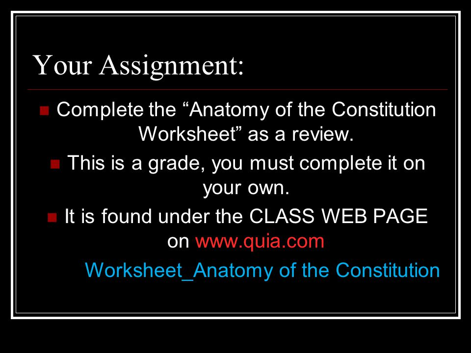 Your Assignment: Complete the Anatomy of the Constitution Worksheet as a review. This is a grade, you must complete it on your own.