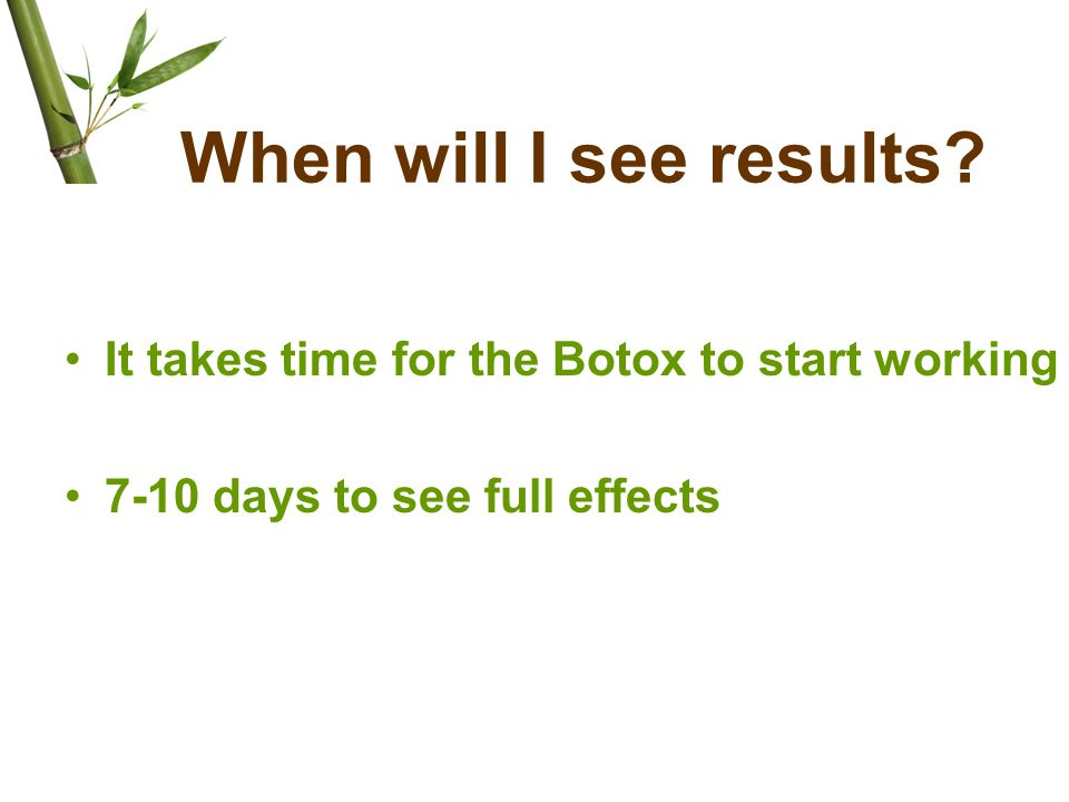 When will I see results It takes time for the Botox to start working