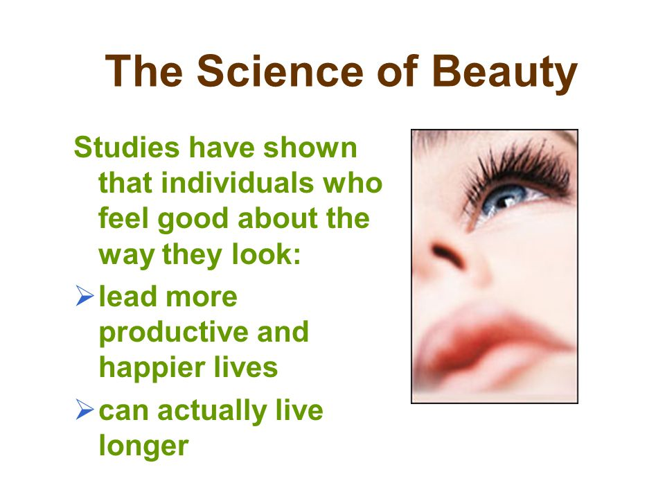 The Science of Beauty Studies have shown that individuals who feel good about the way they look: lead more productive and happier lives.