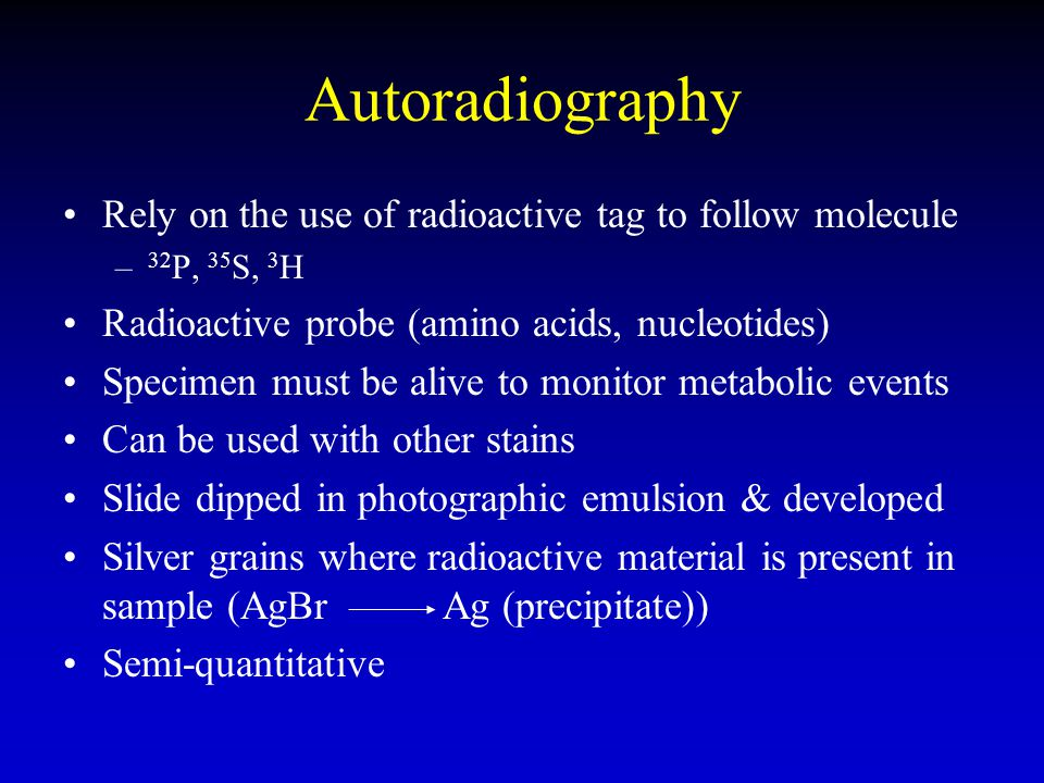 Autoradiography Rely on the use of radioactive tag to follow molecule