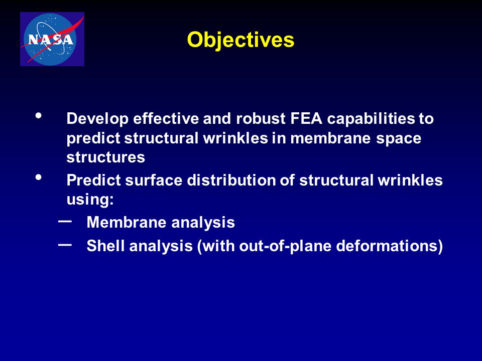 Objectives Develop effective and robust FEA capabilities to predict structural wrinkles in membrane space structures.