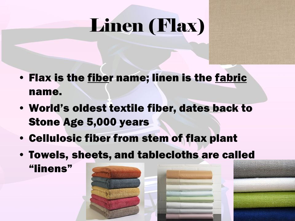 Linen (Flax) Flax is the fiber name; linen is the fabric name.