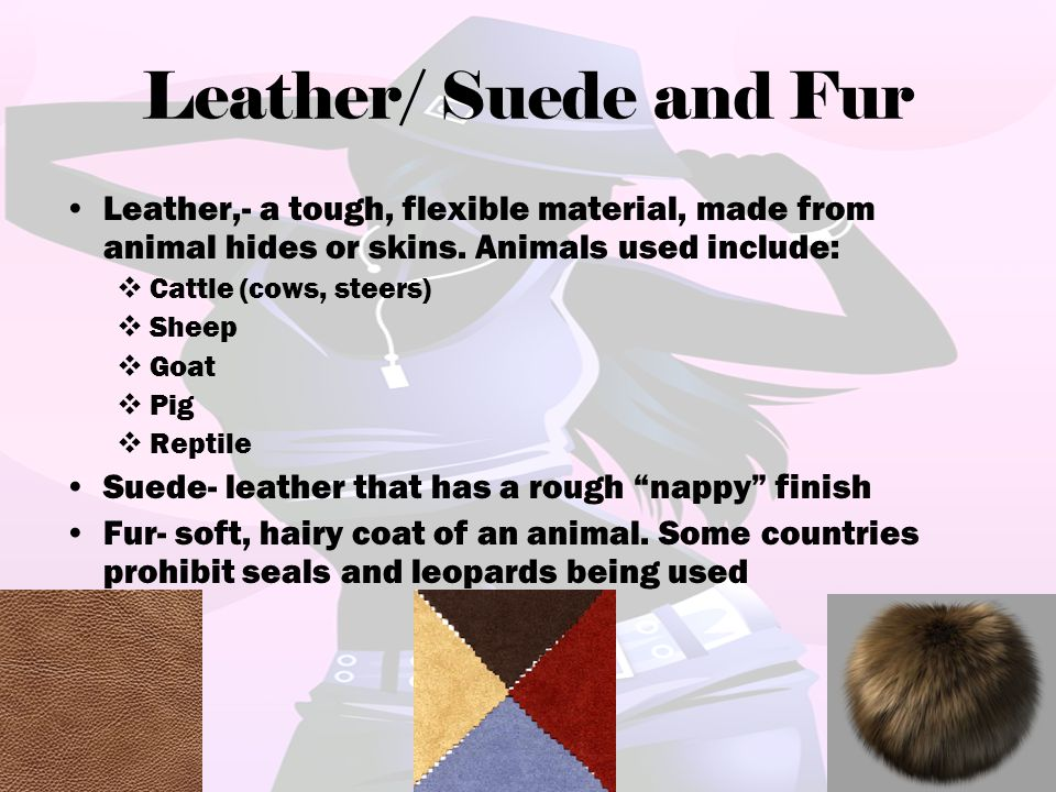 Leather/ Suede and Fur Leather,- a tough, flexible material, made from animal hides or skins. Animals used include: