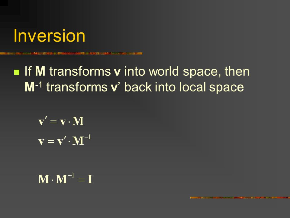 Inversion If M transforms v into world space, then M-1 transforms v' back into local space