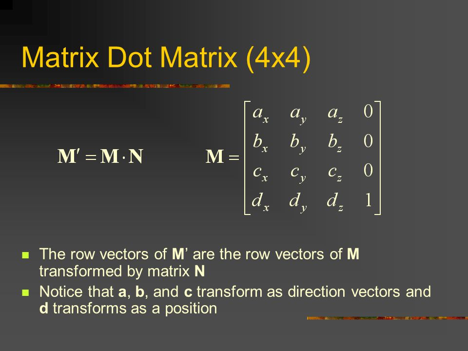 Matrix Dot Matrix (4x4) The row vectors of M' are the row vectors of M transformed by matrix N.