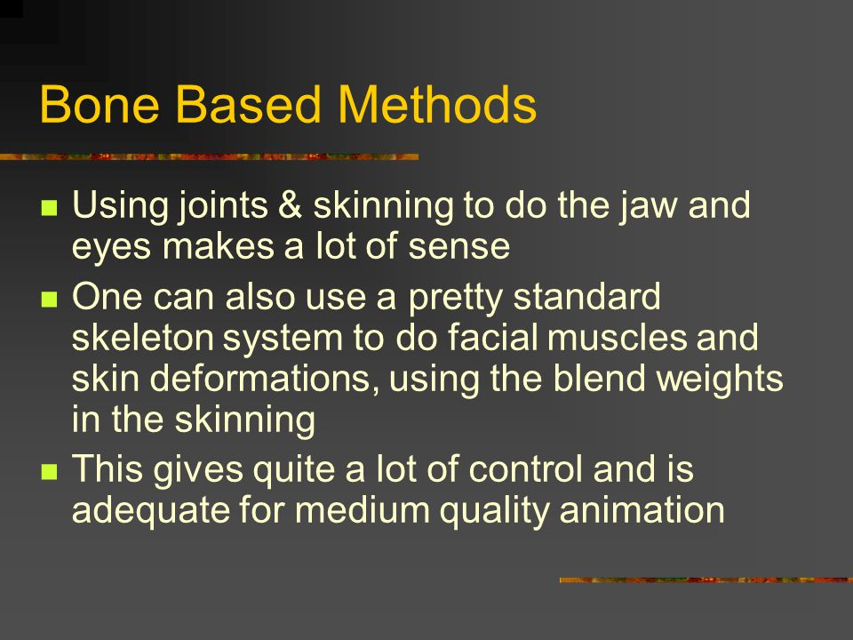 Bone Based Methods Using joints & skinning to do the jaw and eyes makes a lot of sense.