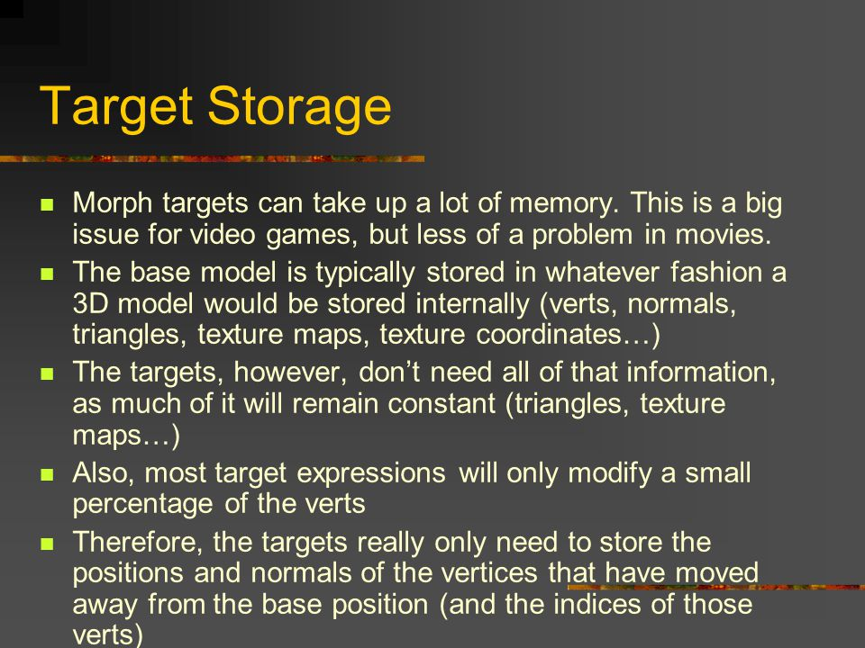 Target Storage Morph targets can take up a lot of memory. This is a big issue for video games, but less of a problem in movies.