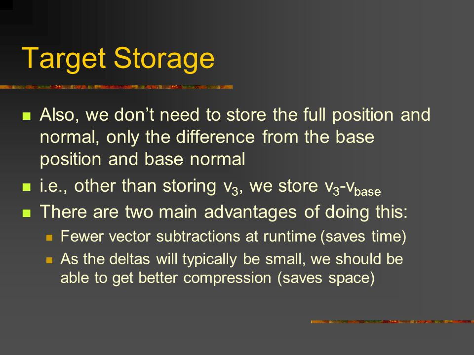 Target Storage Also, we don't need to store the full position and normal, only the difference from the base position and base normal.