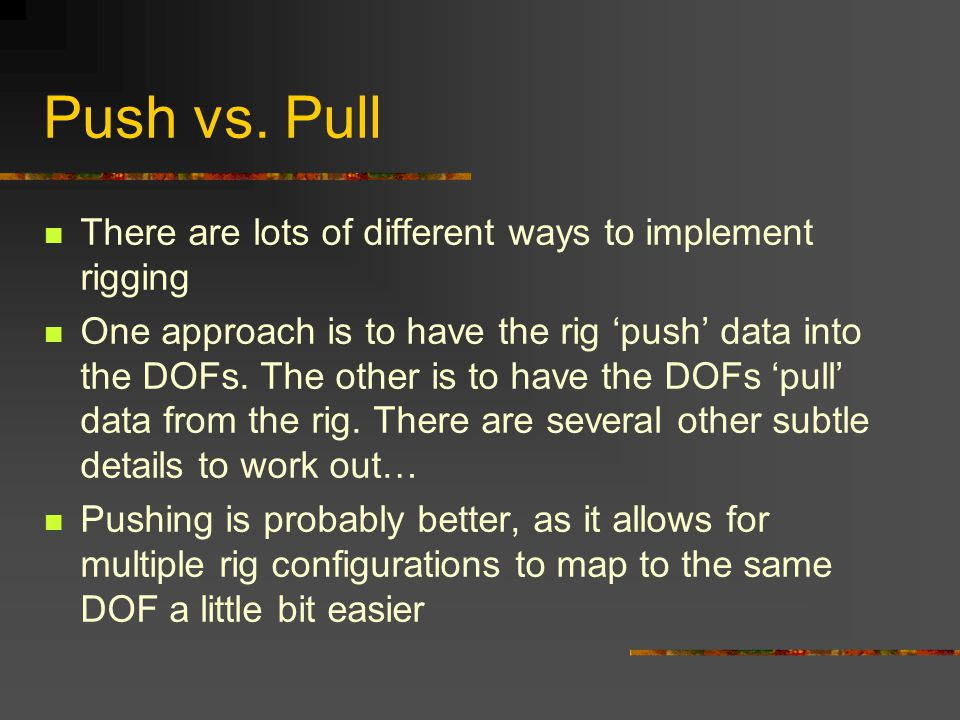 Push vs. Pull There are lots of different ways to implement rigging