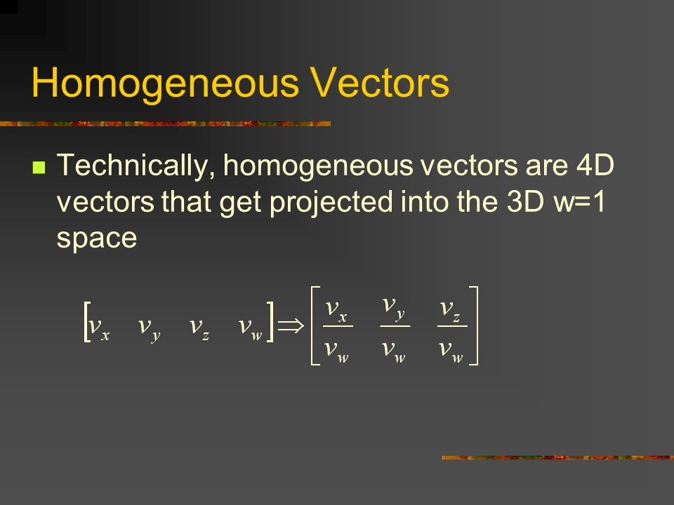 Homogeneous Vectors Technically, homogeneous vectors are 4D vectors that get projected into the 3D w=1 space.