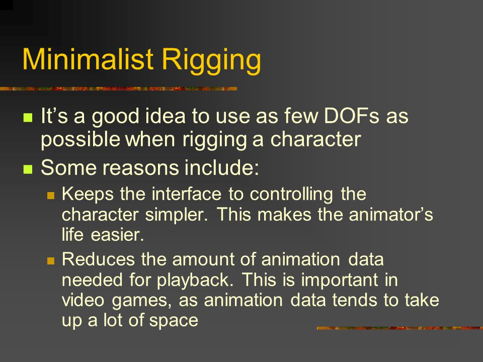 Minimalist Rigging It's a good idea to use as few DOFs as possible when rigging a character. Some reasons include: