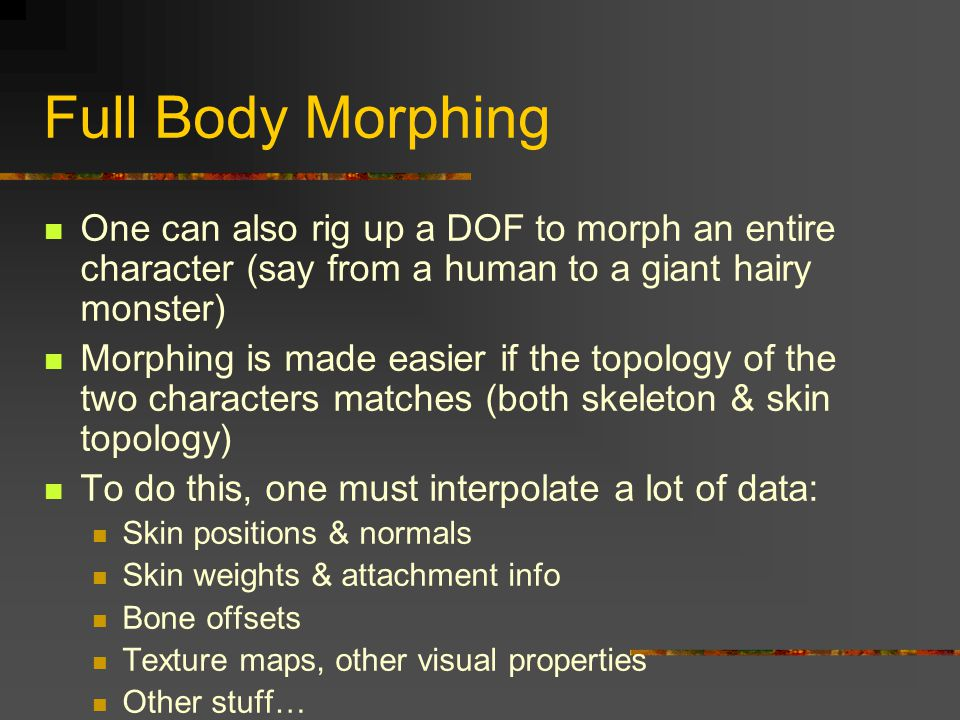 Full Body Morphing One can also rig up a DOF to morph an entire character (say from a human to a giant hairy monster)