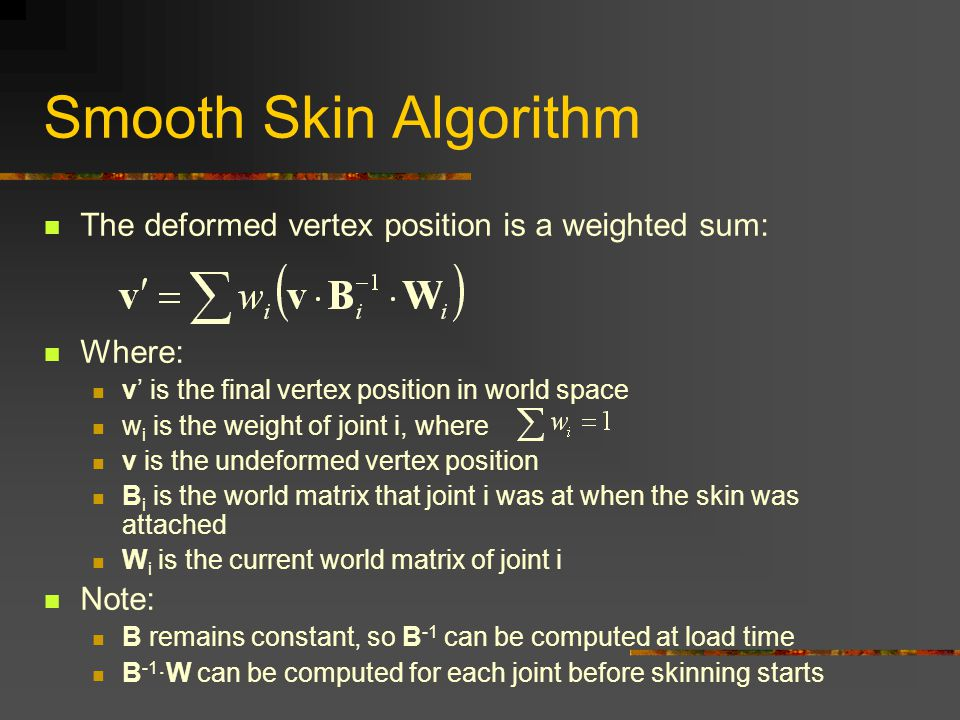 Smooth Skin Algorithm The deformed vertex position is a weighted sum: