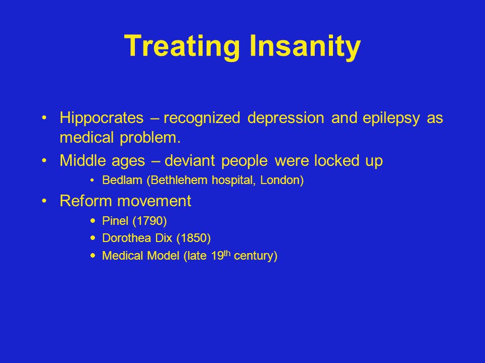 Treating Insanity Hippocrates – recognized depression and epilepsy as medical problem. Middle ages – deviant people were locked up.