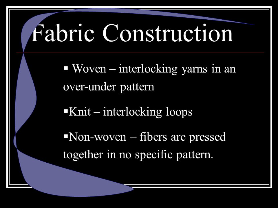 Fabric Construction Woven – interlocking yarns in an over-under pattern. Knit – interlocking loops.