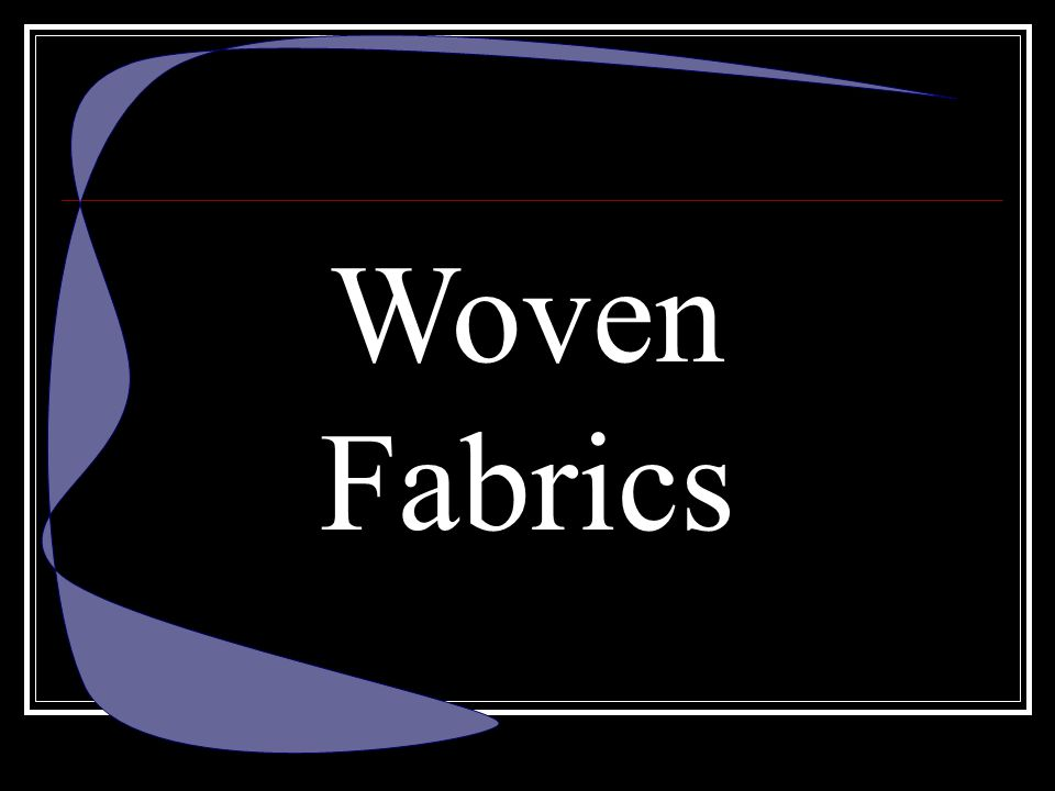 Woven Fabrics Woven Fabrics have different types of weaves.