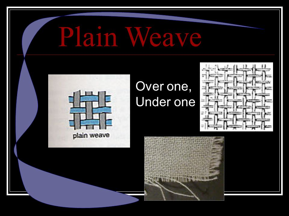 Plain Weave Over one, Under one The first type is plain weave.