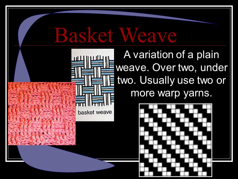 Basket Weave A variation of a plain weave. Over two, under two. Usually use two or more warp yarns.