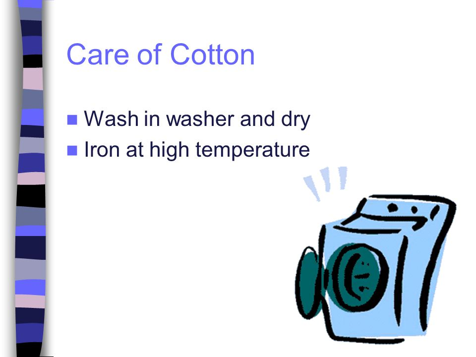 Care of Cotton Wash in washer and dry Iron at high temperature