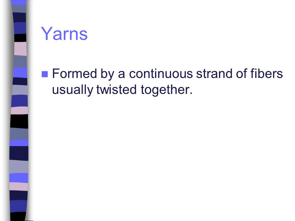 Yarns Formed by a continuous strand of fibers usually twisted together.