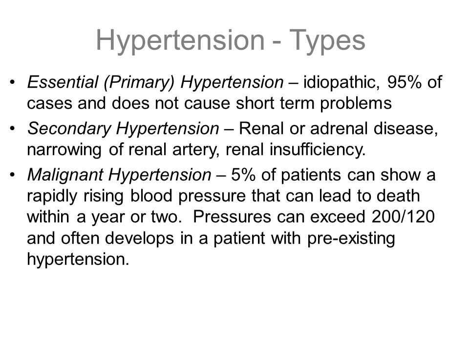 Hypertension - Types Essential (Primary) Hypertension – idiopathic, 95% of cases and does not cause short term problems.