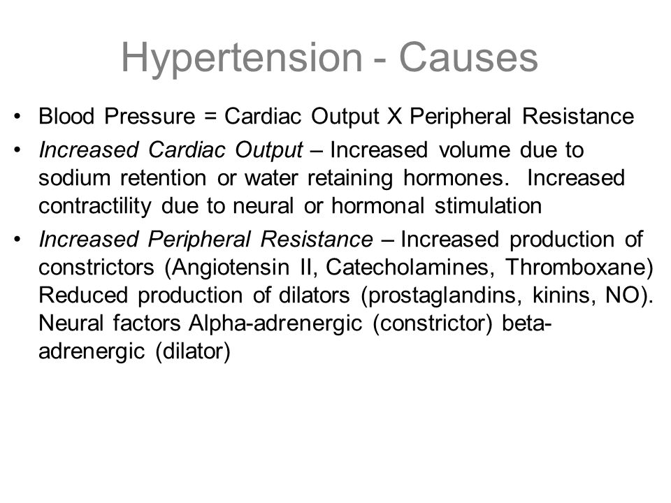 Hypertension - Causes Blood Pressure = Cardiac Output X Peripheral Resistance.