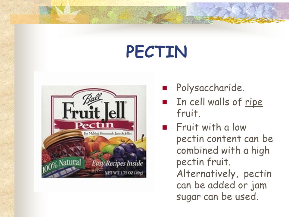 PECTIN Polysaccharide. In cell walls of ripe fruit.