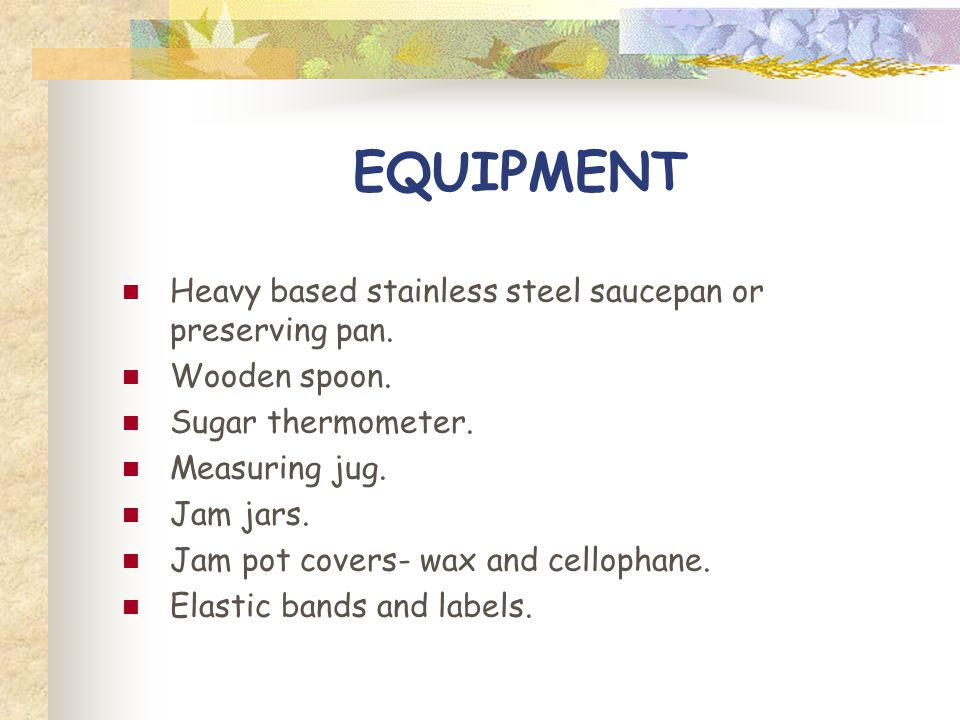 EQUIPMENT Heavy based stainless steel saucepan or preserving pan.