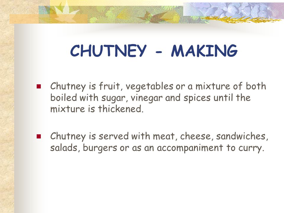 CHUTNEY - MAKING Chutney is fruit, vegetables or a mixture of both boiled with sugar, vinegar and spices until the mixture is thickened.