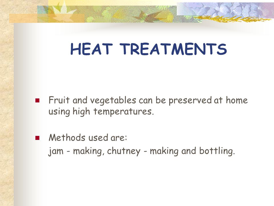 HEAT TREATMENTS Fruit and vegetables can be preserved at home using high temperatures. Methods used are: