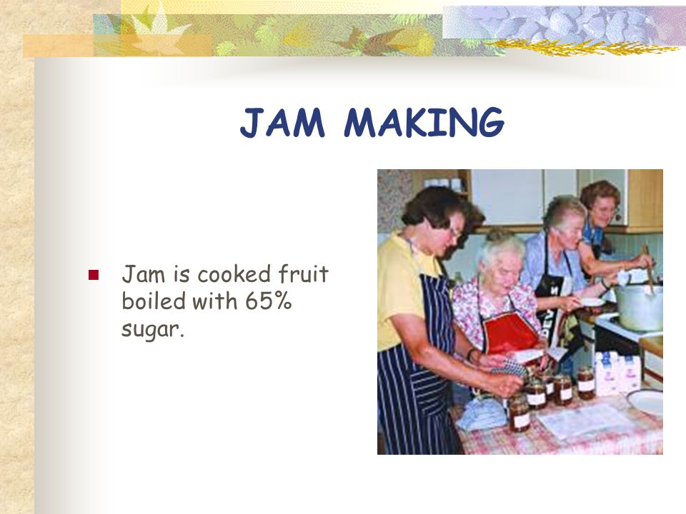 JAM MAKING Jam is cooked fruit boiled with 65% sugar.