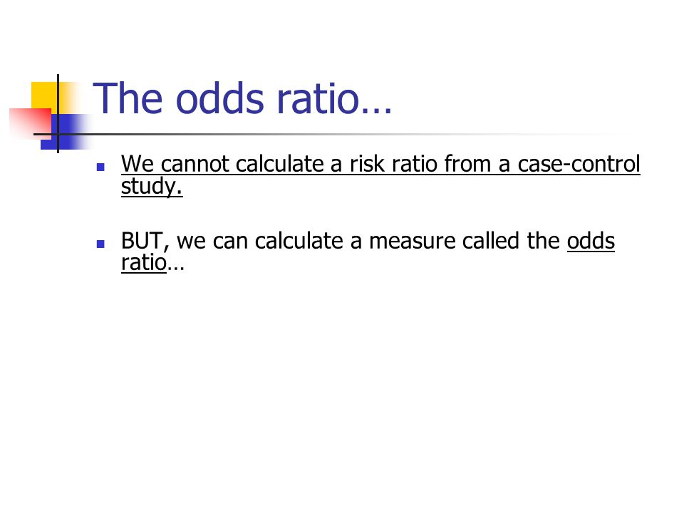 The odds ratio… We cannot calculate a risk ratio from a case-control study.