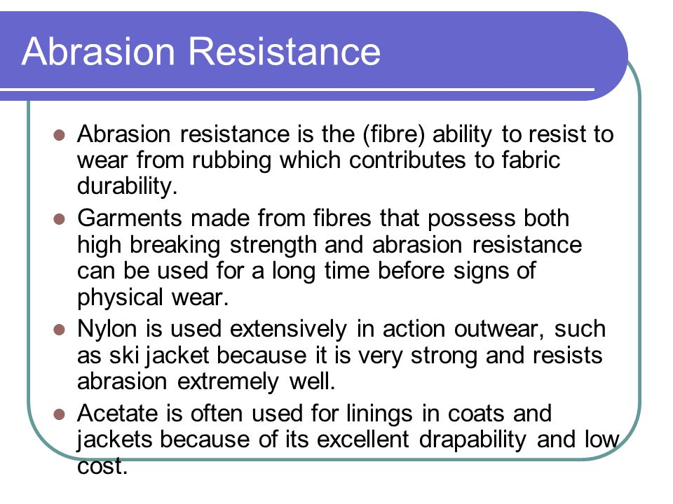 Abrasion Resistance Abrasion resistance is the (fibre) ability to resist to wear from rubbing which contributes to fabric durability.