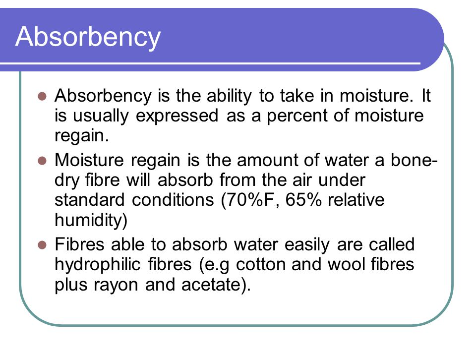 Absorbency Absorbency is the ability to take in moisture. It is usually expressed as a percent of moisture regain.