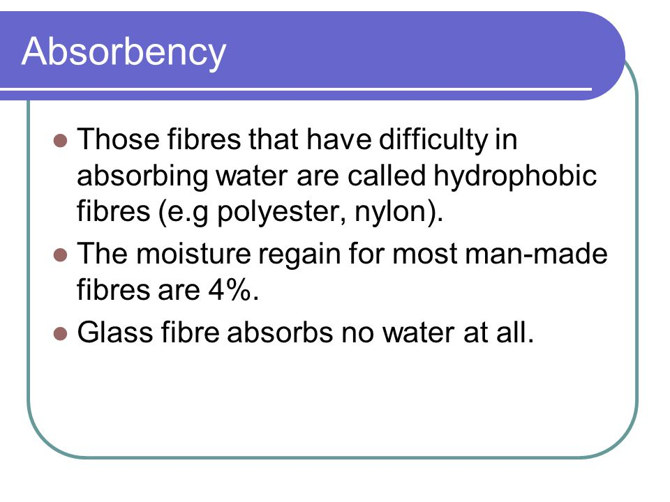 Absorbency Those fibres that have difficulty in absorbing water are called hydrophobic fibres (e.g polyester, nylon).