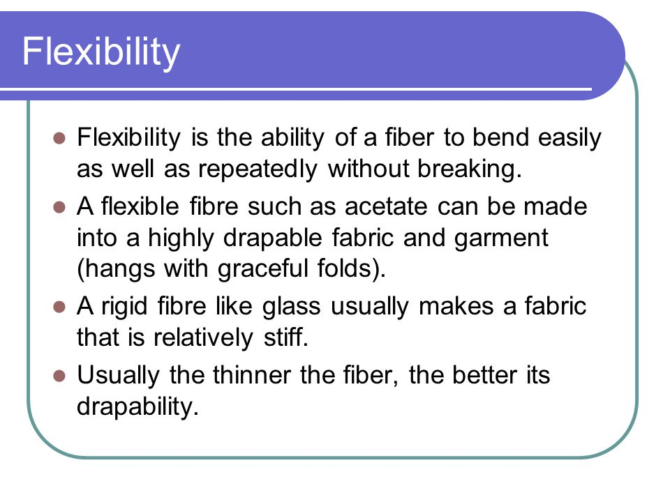 Flexibility Flexibility is the ability of a fiber to bend easily as well as repeatedly without breaking.