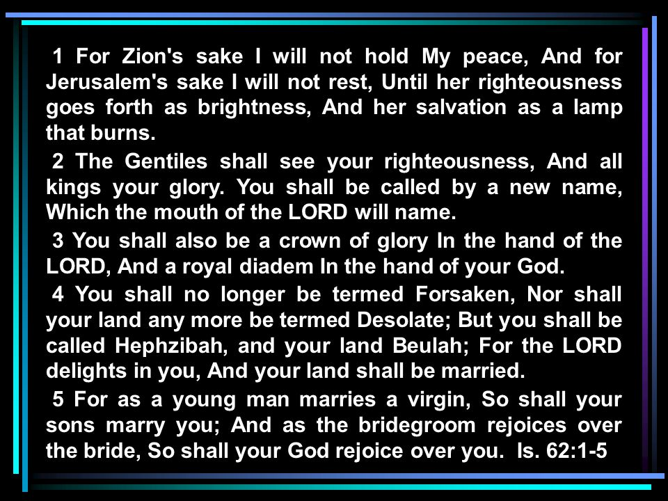 1 For Zion s sake I will not hold My peace, And for Jerusalem s sake I will not rest, Until her righteousness goes forth as brightness, And her salvation as a lamp that burns.