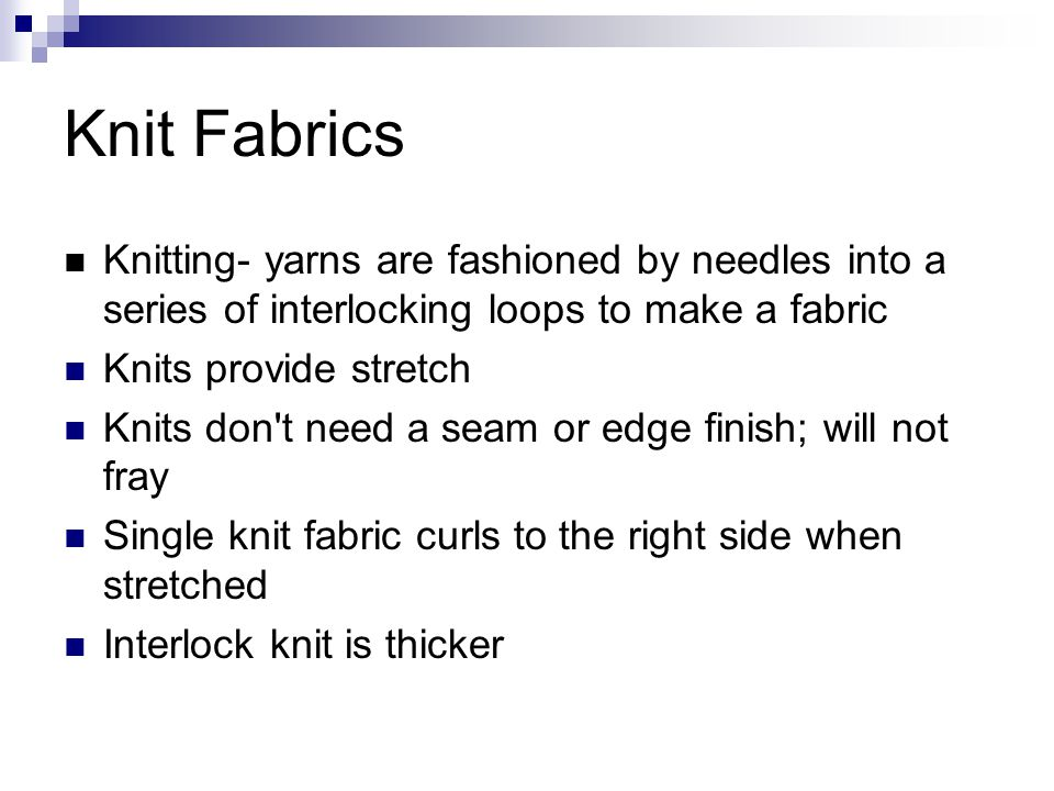 Knit Fabrics Knitting- yarns are fashioned by needles into a series of interlocking loops to make a fabric.
