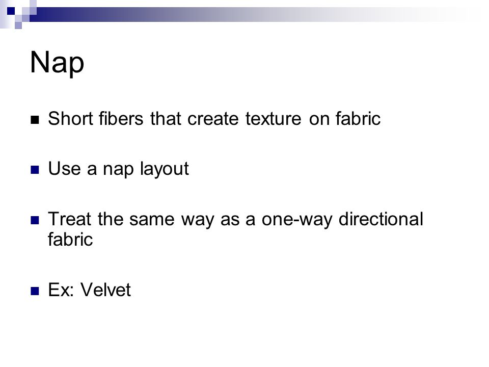 Nap Short fibers that create texture on fabric Use a nap layout