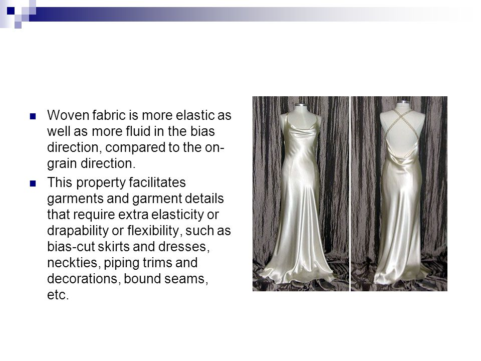 Woven fabric is more elastic as well as more fluid in the bias direction, compared to the on-grain direction.
