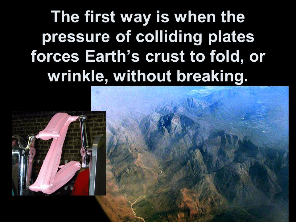 The first way is when the pressure of colliding plates forces Earth's crust to fold, or wrinkle, without breaking.