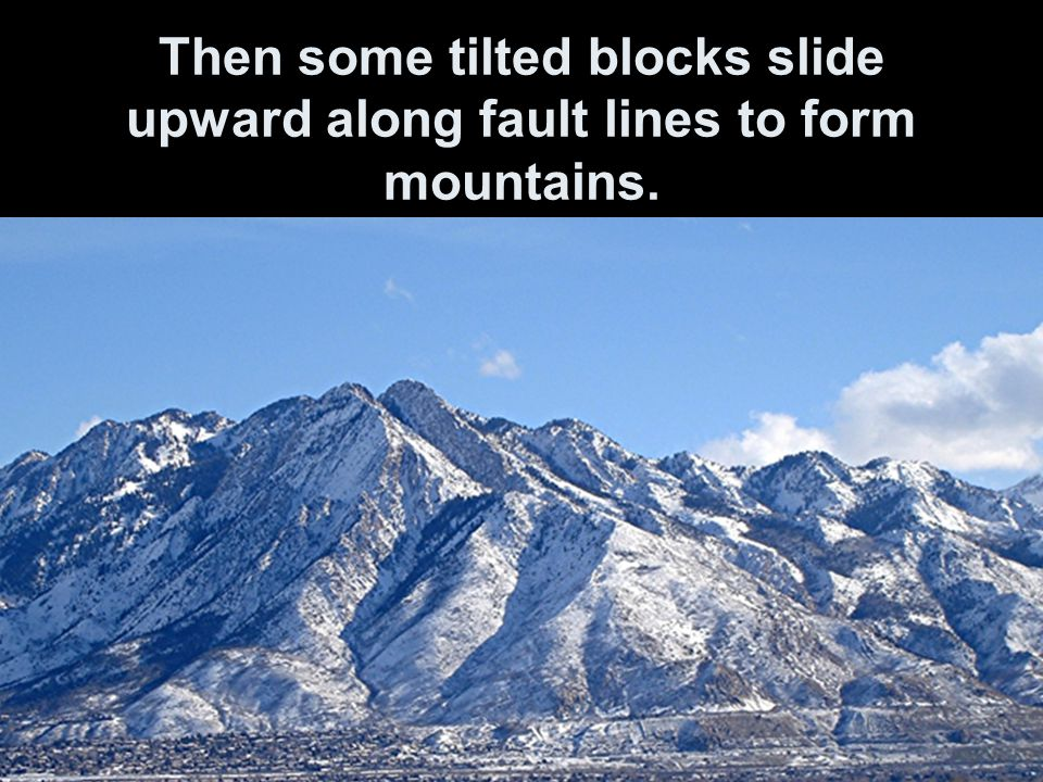 Then some tilted blocks slide upward along fault lines to form mountains.
