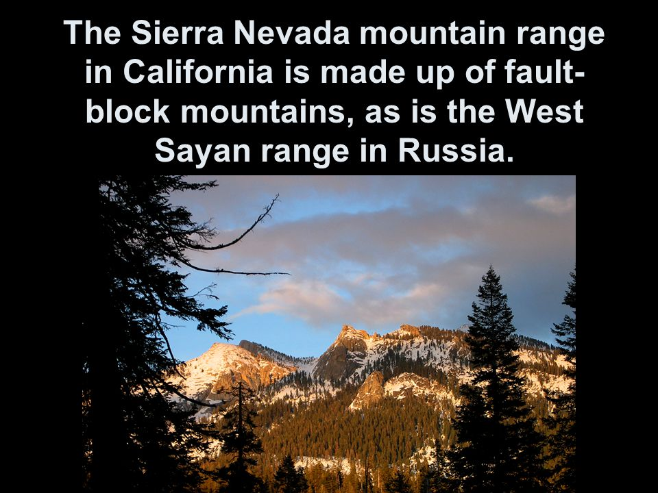 The Sierra Nevada mountain range in California is made up of fault-block mountains, as is the West Sayan range in Russia.
