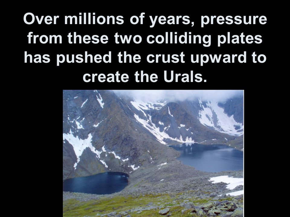 Over millions of years, pressure from these two colliding plates has pushed the crust upward to create the Urals.