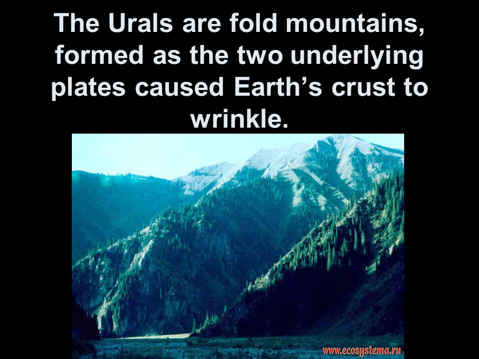 The Urals are fold mountains, formed as the two underlying plates caused Earth's crust to wrinkle.