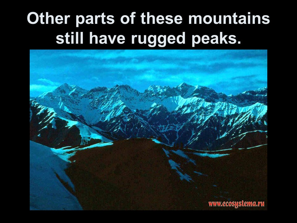 Other parts of these mountains still have rugged peaks.